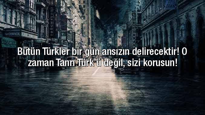 Bütün Türkler bir gün ansızın delirecektir. o zaman Tanrı Türkü değil sizi korusun - Ülkücü İle İlgili Resimli Sözler - Ülkücü Sözleri, Milliyetçilik, Türk Sözleri, resimli-sozler, populer-sozler, mesajlar, anlamli-sozler